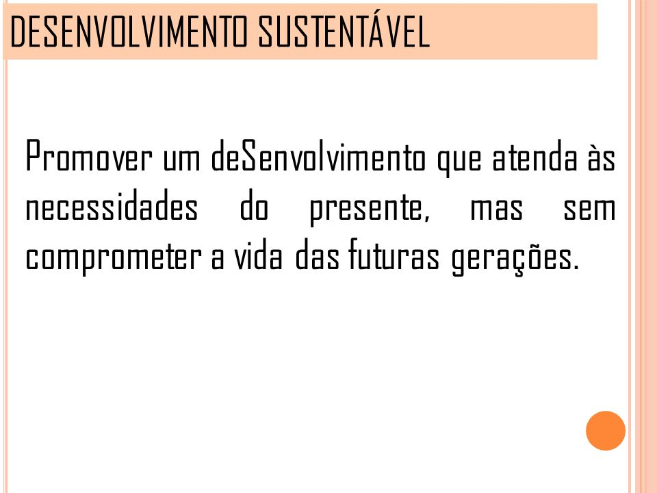 DESENVOLVIMENTO SUSTENTÁVEL Promover um deSenvolvimento que atenda às necessidades do presente, mas sem comprometer a vida das futuras gerações.