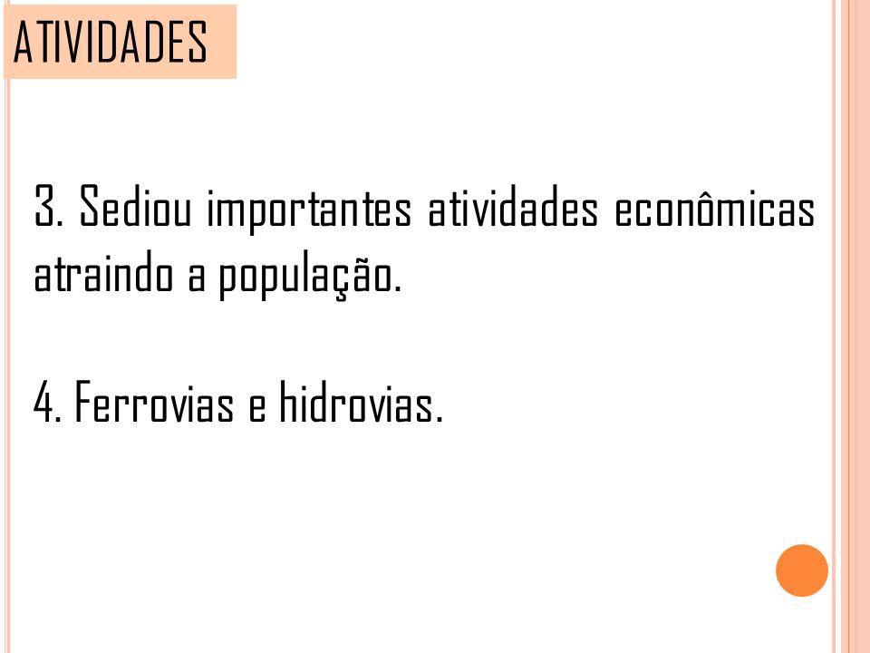 ATIVIDADES 3. Sediou importantes atividades econômicas atraindo a população. 4. Ferrovias e hidrovias.