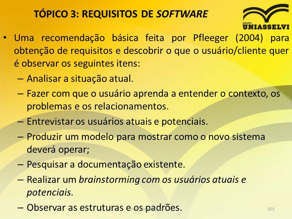 TÓPICO 3: REQUISITOS DE SOFTWARE Uma recomendação básica feita por Pfleeger (2004) para obtenção de requisitos e descobrir o que o usuário/cliente quer é observar os seguintes itens: – Analisar a situação atual.