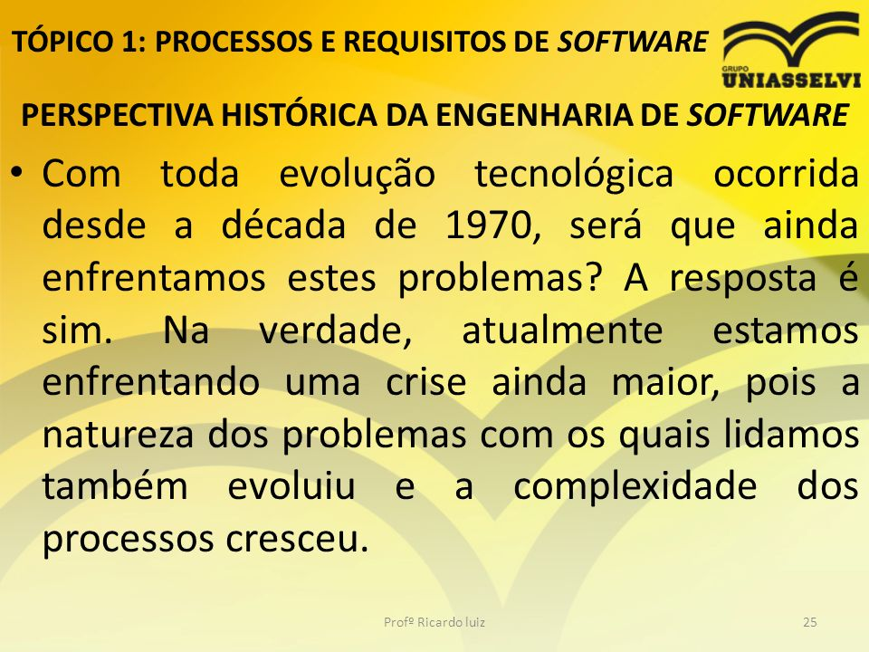TÓPICO 1: PROCESSOS E REQUISITOS DE SOFTWARE PERSPECTIVA HISTÓRICA DA ENGENHARIA DE SOFTWARE Com toda evolução tecnológica ocorrida desde a década de 1970, será que ainda enfrentamos estes problemas.