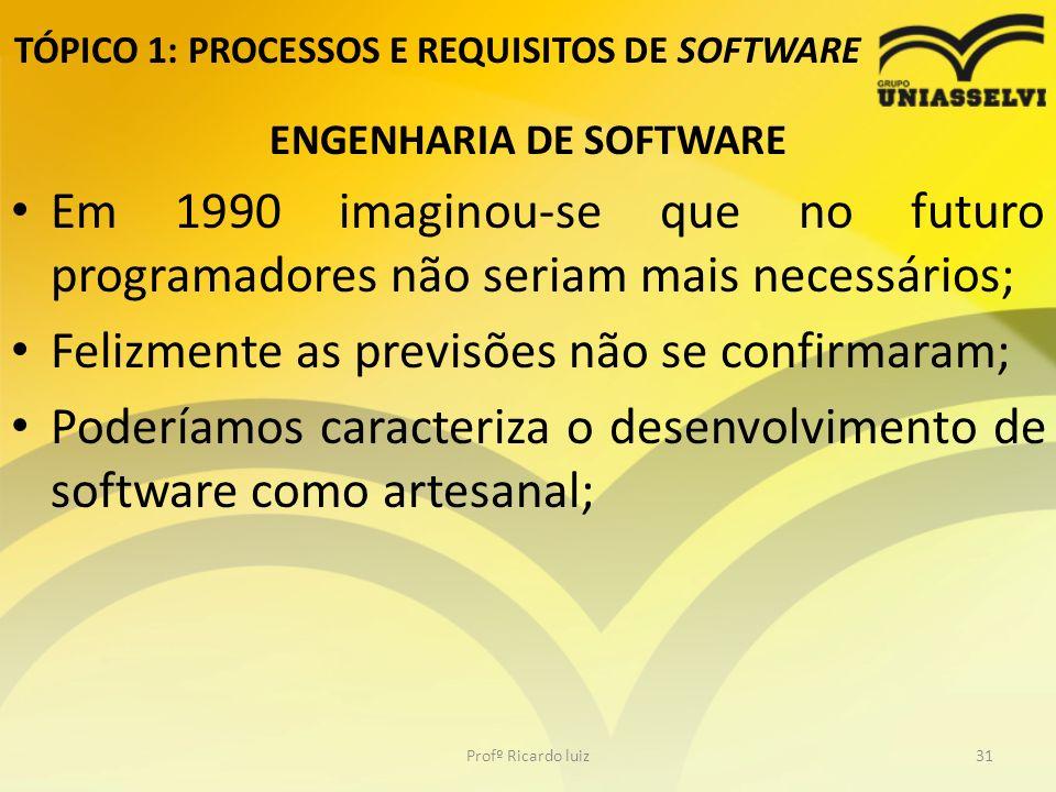 TÓPICO 1: PROCESSOS E REQUISITOS DE SOFTWARE ENGENHARIA DE SOFTWARE Em 1990 imaginou-se que no futuro programadores não seriam mais necessários; Felizmente as previsões não se confirmaram; Poderíamos caracteriza o desenvolvimento de software como artesanal; Profº Ricardo luiz31