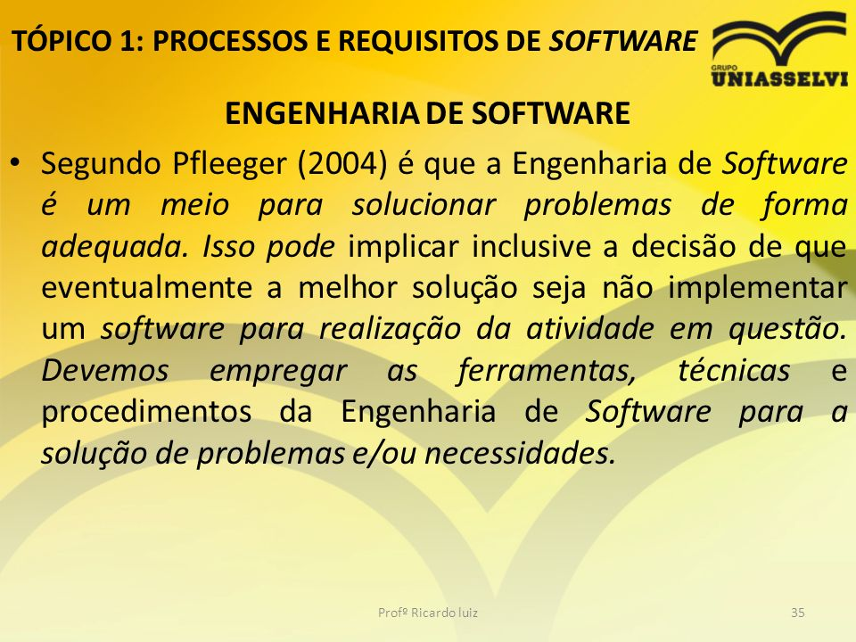 TÓPICO 1: PROCESSOS E REQUISITOS DE SOFTWARE ENGENHARIA DE SOFTWARE Segundo Pfleeger (2004) é que a Engenharia de Software é um meio para solucionar problemas de forma adequada.