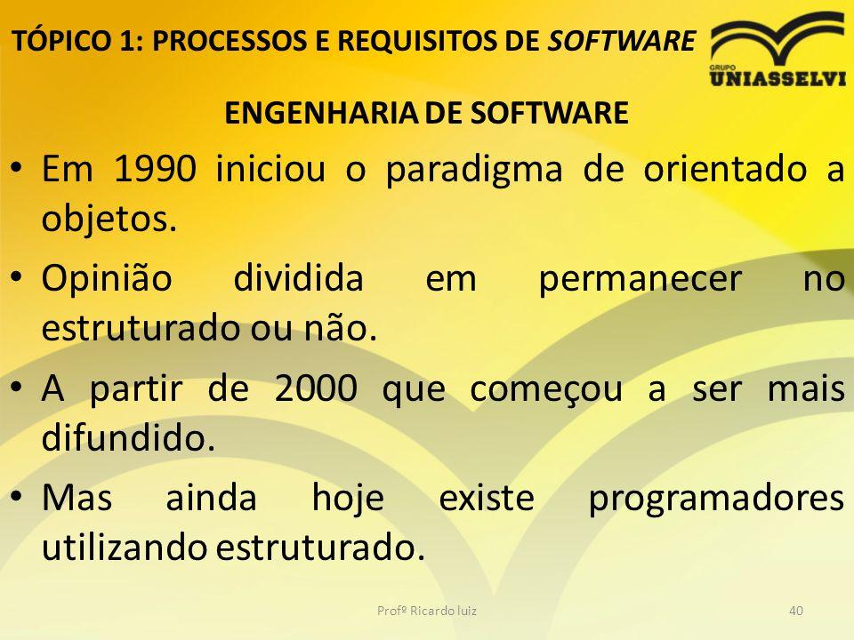 TÓPICO 1: PROCESSOS E REQUISITOS DE SOFTWARE ENGENHARIA DE SOFTWARE Em 1990 iniciou o paradigma de orientado a objetos.