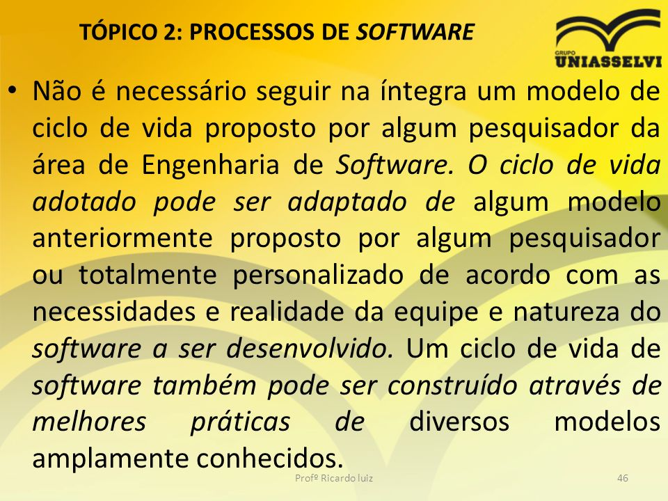 TÓPICO 2: PROCESSOS DE SOFTWARE Não é necessário seguir na íntegra um modelo de ciclo de vida proposto por algum pesquisador da área de Engenharia de Software.
