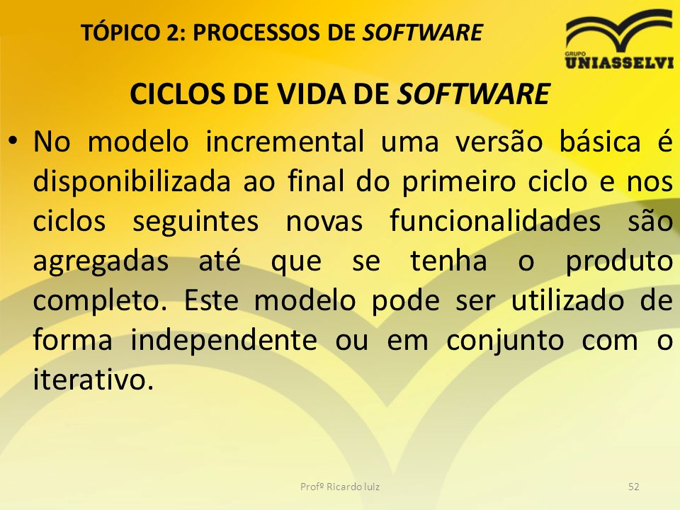 TÓPICO 2: PROCESSOS DE SOFTWARE CICLOS DE VIDA DE SOFTWARE No modelo incremental uma versão básica é disponibilizada ao final do primeiro ciclo e nos