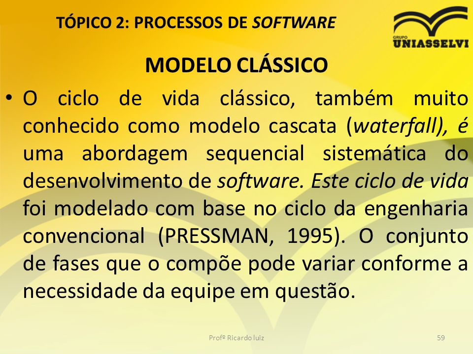 TÓPICO 2: PROCESSOS DE SOFTWARE MODELO CLÁSSICO O ciclo de vida clássico, também muito conhecido como modelo cascata (waterfall), é uma abordagem sequ