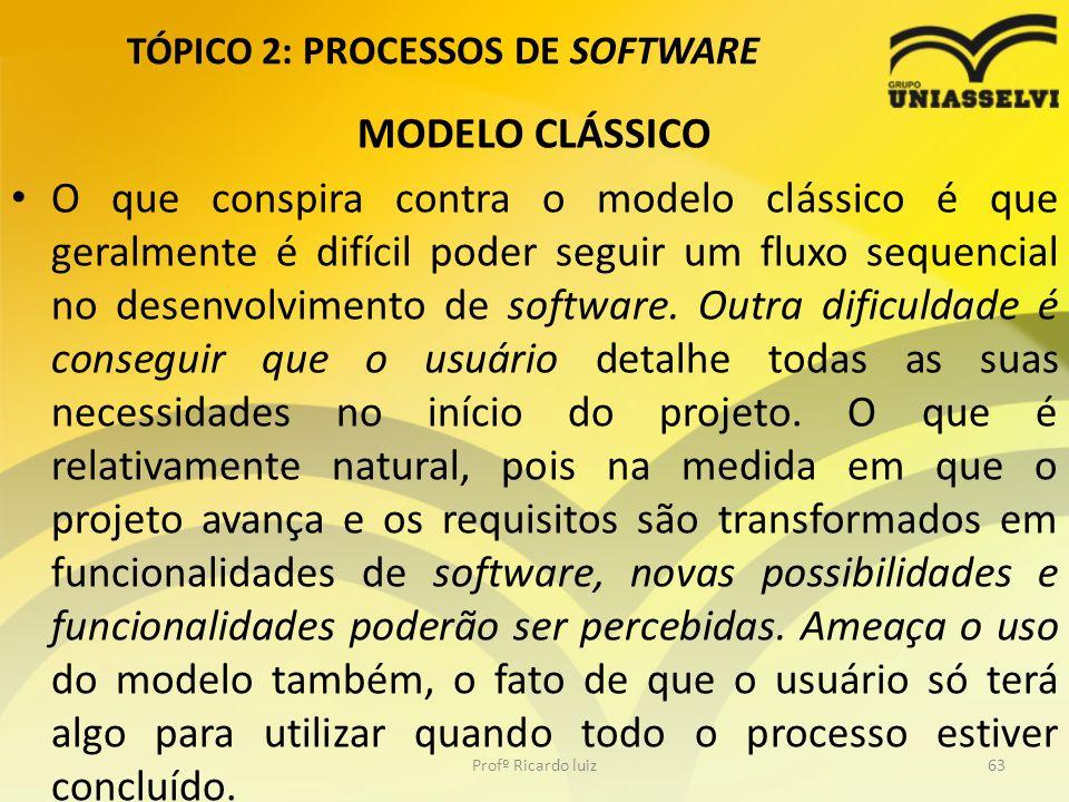 TÓPICO 2: PROCESSOS DE SOFTWARE MODELO CLÁSSICO O que conspira contra o modelo clássico é que geralmente é difícil poder seguir um fluxo sequencial no desenvolvimento de software.