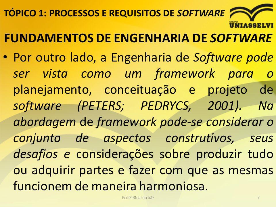TÓPICO 1: PROCESSOS E REQUISITOS DE SOFTWARE FUNDAMENTOS DE ENGENHARIA DE SOFTWARE Por outro lado, a Engenharia de Software pode ser vista como um framework para o planejamento, conceituação e projeto de software (PETERS; PEDRYCS, 2001).