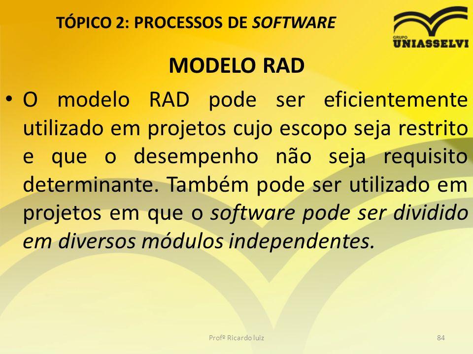TÓPICO 2: PROCESSOS DE SOFTWARE MODELO RAD O modelo RAD pode ser eficientemente utilizado em projetos cujo escopo seja restrito e que o desempenho não seja requisito determinante.