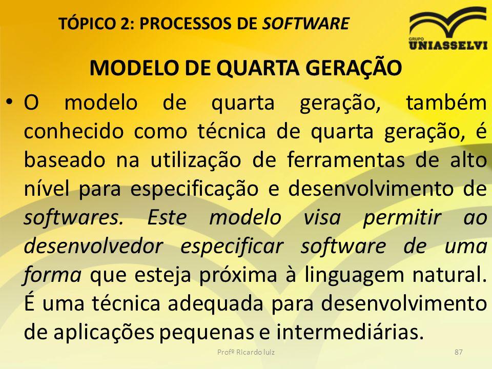 TÓPICO 2: PROCESSOS DE SOFTWARE MODELO DE QUARTA GERAÇÃO O modelo de quarta geração, também conhecido como técnica de quarta geração, é baseado na utilização de ferramentas de alto nível para especificação e desenvolvimento de softwares.