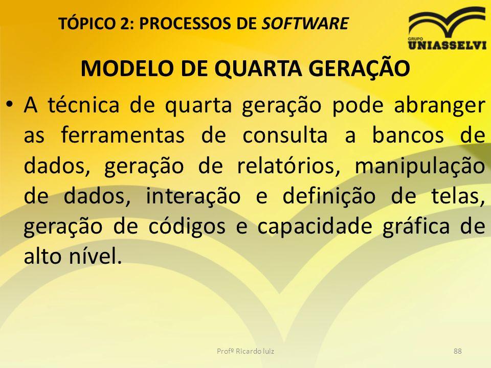 TÓPICO 2: PROCESSOS DE SOFTWARE MODELO DE QUARTA GERAÇÃO A técnica de quarta geração pode abranger as ferramentas de consulta a bancos de dados, geraç