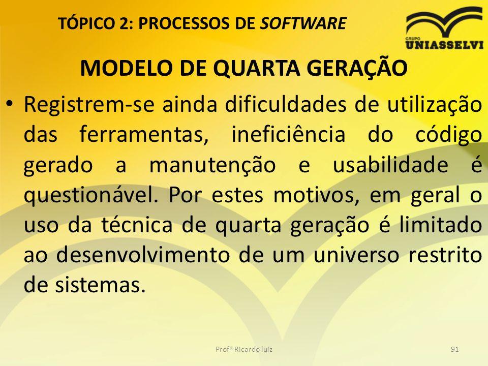 TÓPICO 2: PROCESSOS DE SOFTWARE MODELO DE QUARTA GERAÇÃO Registrem-se ainda dificuldades de utilização das ferramentas, ineficiência do código gerado