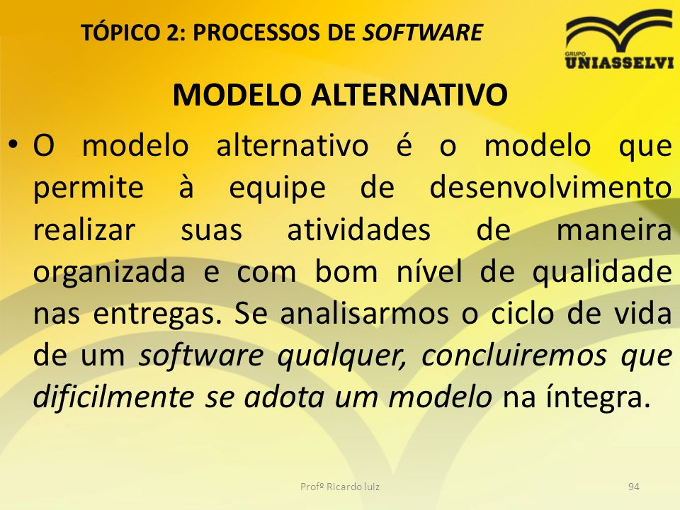 TÓPICO 2: PROCESSOS DE SOFTWARE MODELO ALTERNATIVO O modelo alternativo é o modelo que permite à equipe de desenvolvimento realizar suas atividades de maneira organizada e com bom nível de qualidade nas entregas.