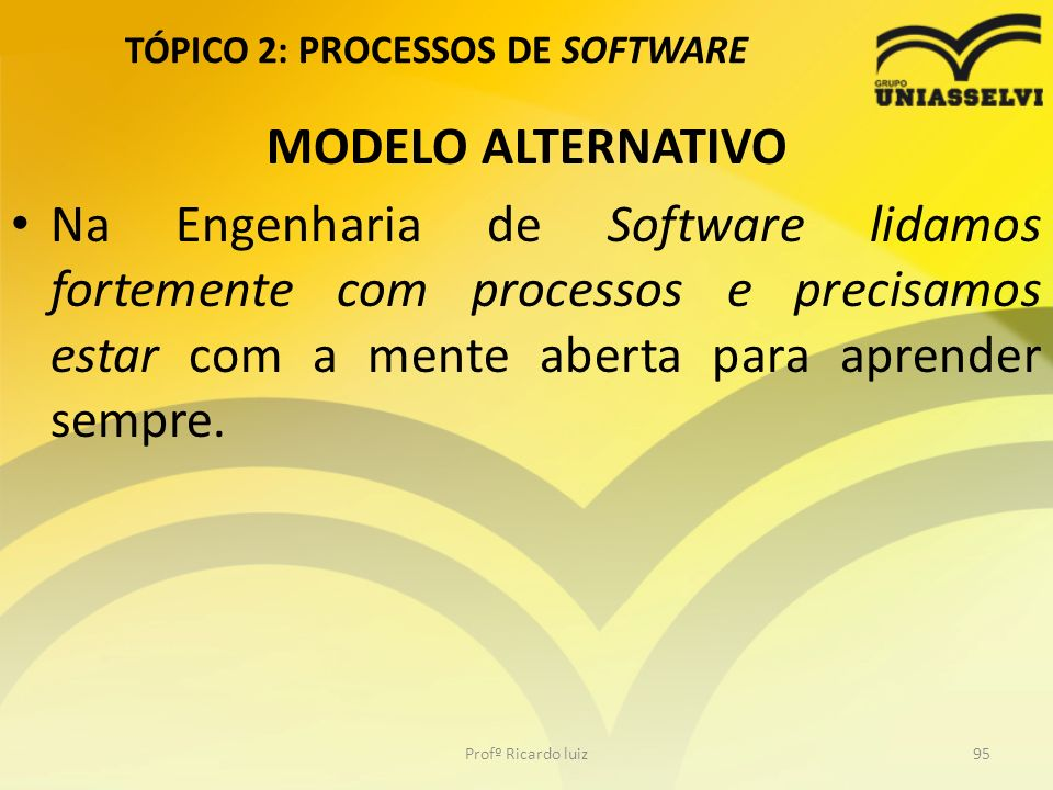 TÓPICO 2: PROCESSOS DE SOFTWARE MODELO ALTERNATIVO Na Engenharia de Software lidamos fortemente com processos e precisamos estar com a mente aberta pa