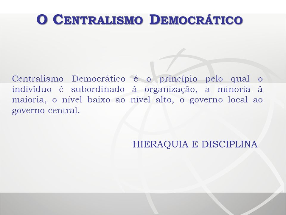 O C ENTRALISMO D EMOCRÁTICO Centralismo Democrático é o princípio pelo qual o indivíduo é subordinado à organização, a minoria à maioria, o nível baix