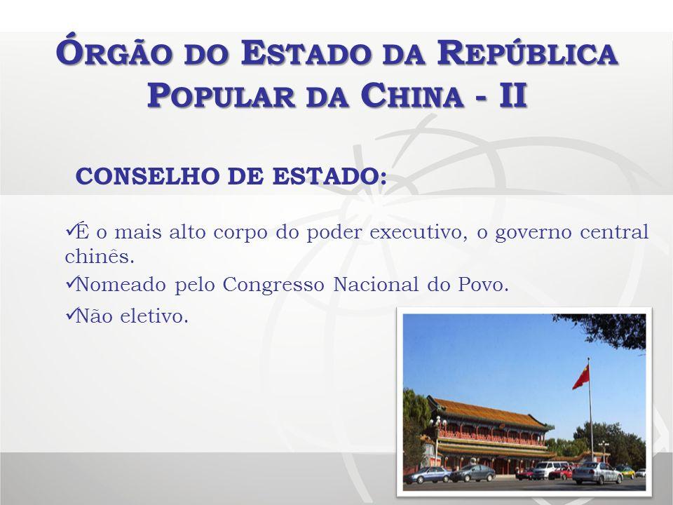 Ó RGÃO DO E STADO DA R EPÚBLICA P OPULAR DA C HINA - II CONSELHO DE ESTADO: É o mais alto corpo do poder executivo, o governo central chinês. Não elet