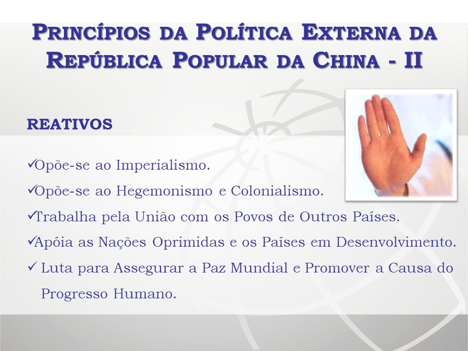 P RINCÍPIOS DA P OLÍTICA E XTERNA DA R EPÚBLICA P OPULAR DA C HINA - II REATIVOS Opõe-se ao Imperialismo. Opõe-se ao Hegemonismo e Colonialismo. Traba
