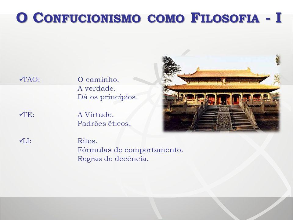 O C ONFUCIONISMO COMO F ILOSOFIA - I TAO:O caminho. A verdade. Dá os princípios. TE:A Virtude. Padrões éticos. LI:Ritos. Fórmulas de comportamento. Re