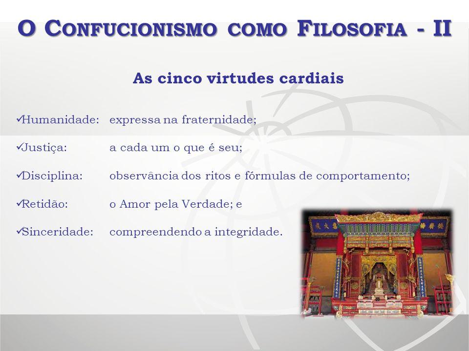 O C ONFUCIONISMO COMO F ILOSOFIA - II Humanidade:expressa na fraternidade; Justiça:a cada um o que é seu; Disciplina:observância dos ritos e fórmulas