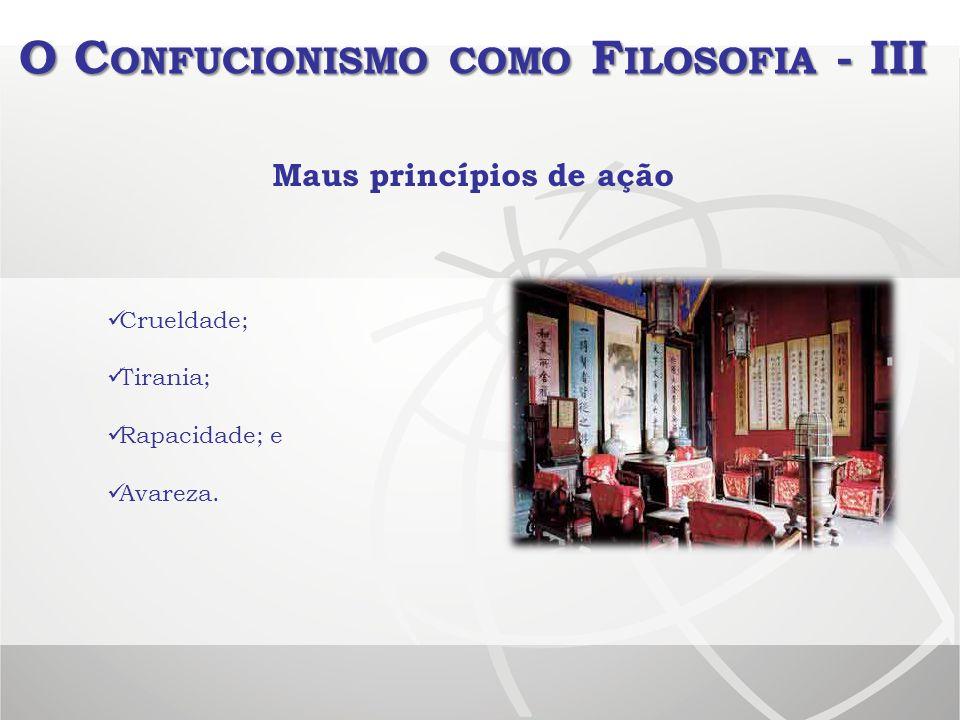 O C ONFUCIONISMO COMO F ILOSOFIA - III Crueldade; Tirania; Rapacidade; e Avareza. Maus princípios de ação