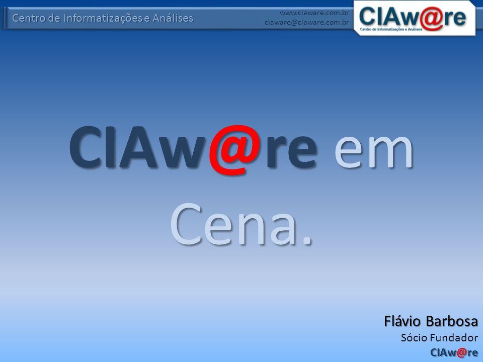 Centro de Informatizações e Análises www.ciaware.com.br ciaware@ciaware.com.br CIAw@re em Cena. Flávio Barbosa Sócio Fundador CIAw@re