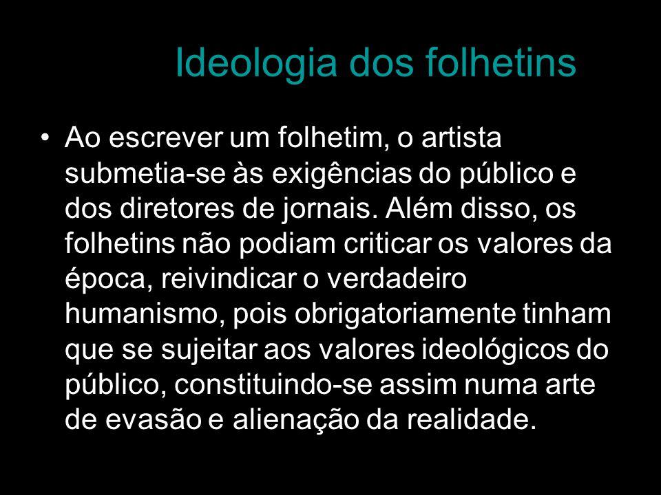 Ideologia dos folhetins Ao escrever um folhetim, o artista submetia-se às exigências do público e dos diretores de jornais. Além disso, os folhetins n