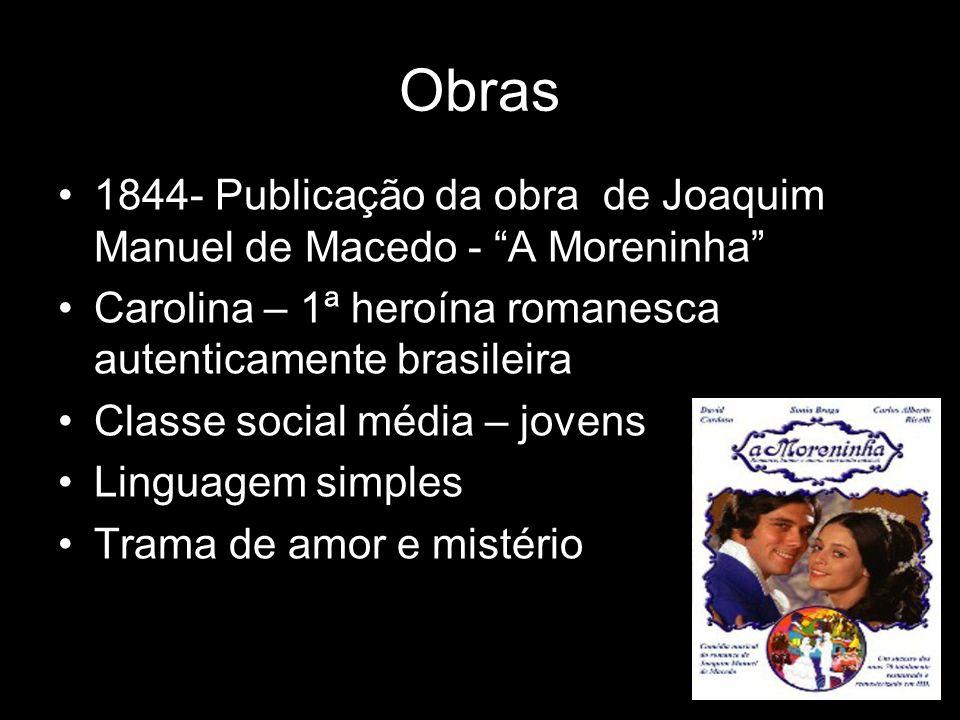 Obras 1844- Publicação da obra de Joaquim Manuel de Macedo - A Moreninha Carolina – 1ª heroína romanesca autenticamente brasileira Classe social média