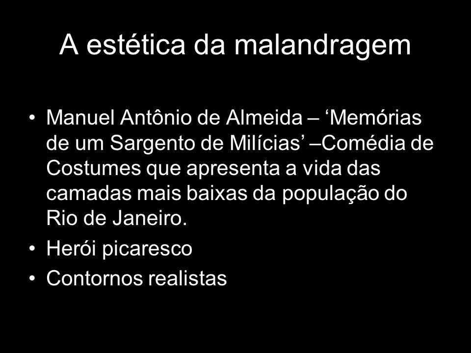 A estética da malandragem Manuel Antônio de Almeida – Memórias de um Sargento de Milícias –Comédia de Costumes que apresenta a vida das camadas mais b