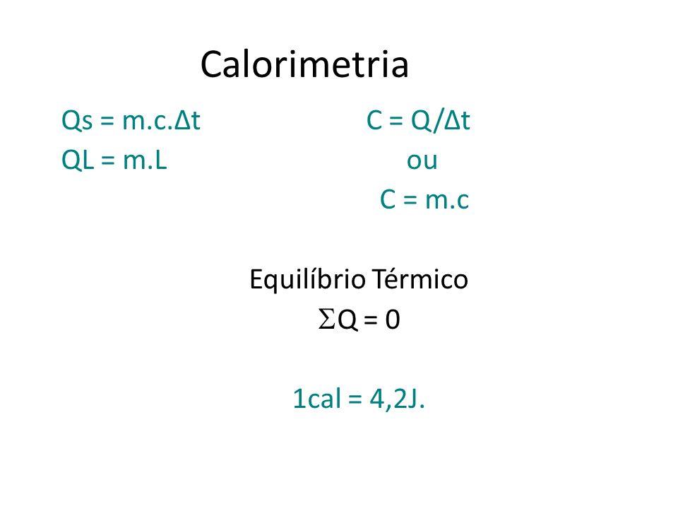 Calorimetria Qs = m.c.Δt C = Q/Δt QL = m.L ou C = m.c Equilíbrio Térmico Q = 0 1cal = 4,2J.