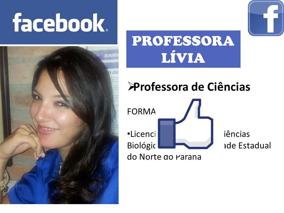 PROFESSORA LÍVIA Professora de Ciências FORMAÇÃO: Licenciatura Plena em Ciências Biológicas pela Universidade Estadual do Norte do Paraná