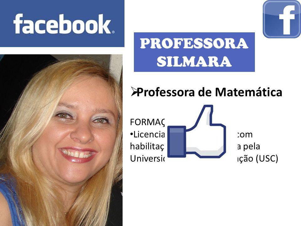 PROFESSORA SILMARA Professora de Matemática FORMAÇÃO: Licenciatura em Ciências com habilitação em Matemática pela Universidade Sagrado Coração (USC)