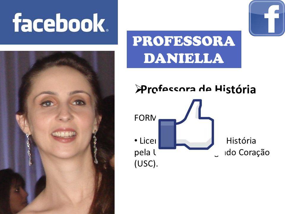 PROFESSORA DANIELLA Professora de História FORMAÇÃO: Licenciatura Plena em História pela Universidade Sagrado Coração (USC).