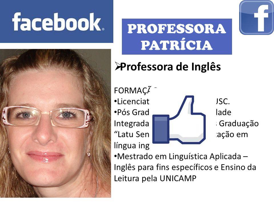 PROFESSORA PATRÍCIA Professora de Inglês FORMAÇÃO: Licenciatura e Letras pela USC. Pós Graduação: FIO (Faculdade Integrada de Ourinhos): Pós Graduação