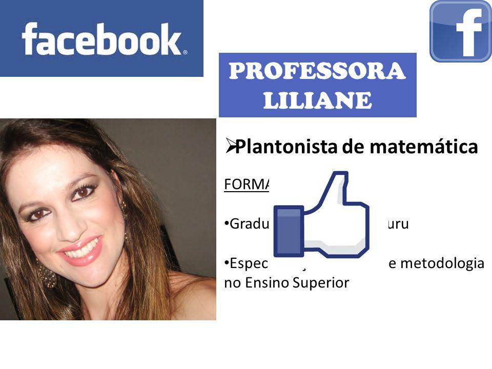 PROFESSORA LILIANE Plantonista de matemática FORMAÇÃO: Graduação: UNESP – Bauru Especialização: didática e metodologia no Ensino Superior
