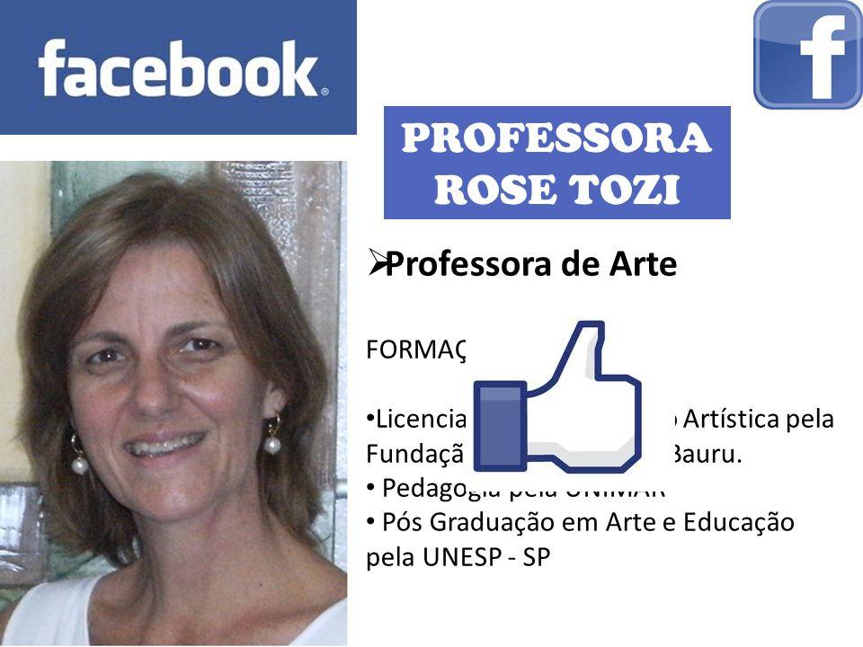 PROFESSORA ROSE TOZI Professora de Arte FORMAÇÃO: Licenciatura em Educação Artística pela Fundação Educacional de Bauru. Pedagogia pela UNIMAR Pós Gra