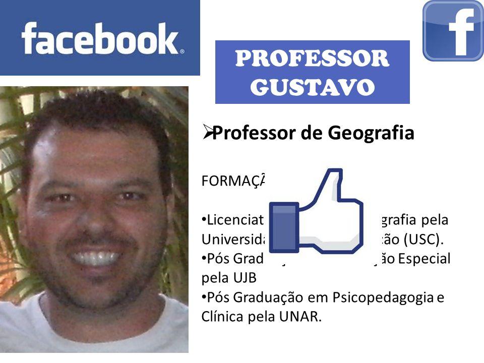 PROFESSOR GUSTAVO Professor de Geografia FORMAÇÃO: Licenciatura Plena em Geografia pela Universidade Sagrado Coração (USC). Pós Graduação em Educação