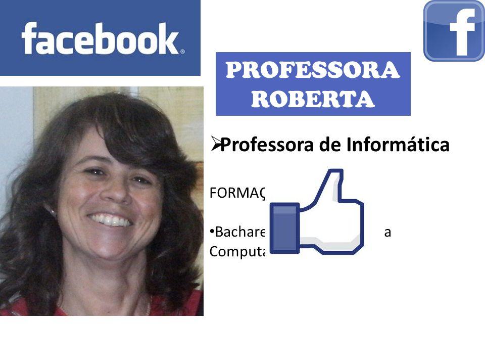 PROFESSORA ROBERTA Professora de Informática FORMAÇÃO: Bacharelado em Ciência da Computação pela UNESP.