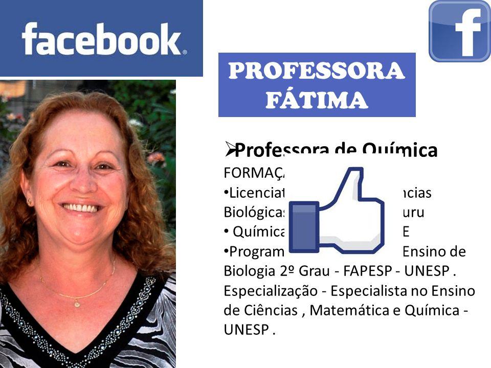 PROFESSORA FÁTIMA Professora de Química FORMAÇÃO: Licenciatura Plena em Ciências Biológicas pela UNESP – Bauru Química Industrial pela ITE Programa Pr