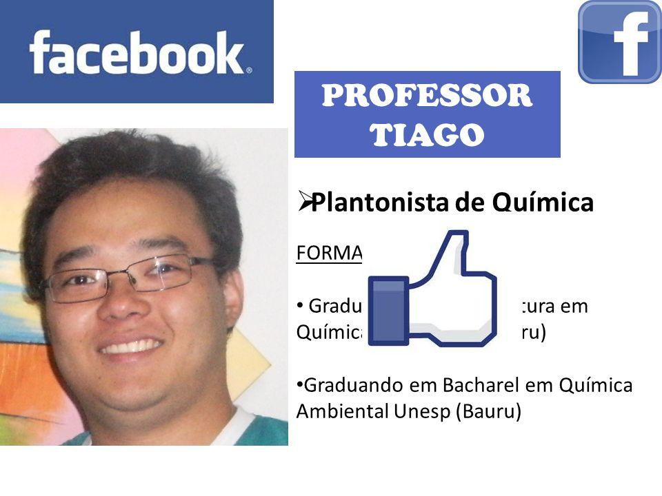 PROFESSOR TIAGO Plantonista de Química FORMAÇÃO: Graduando em Licenciatura em Química pela Unesp (Bauru) Graduando em Bacharel em Química Ambiental Unesp (Bauru)