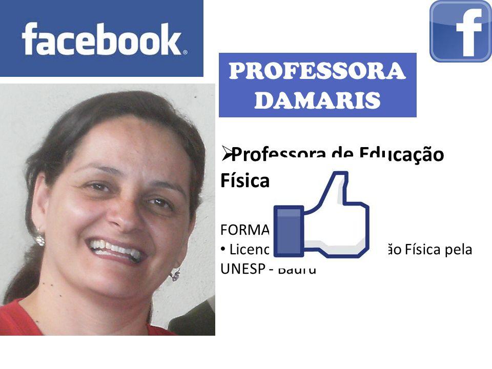 PROFESSORA DAMARIS Professora de Educação Física FORMAÇÃO: Licenciatura em Educação Física pela UNESP - Bauru
