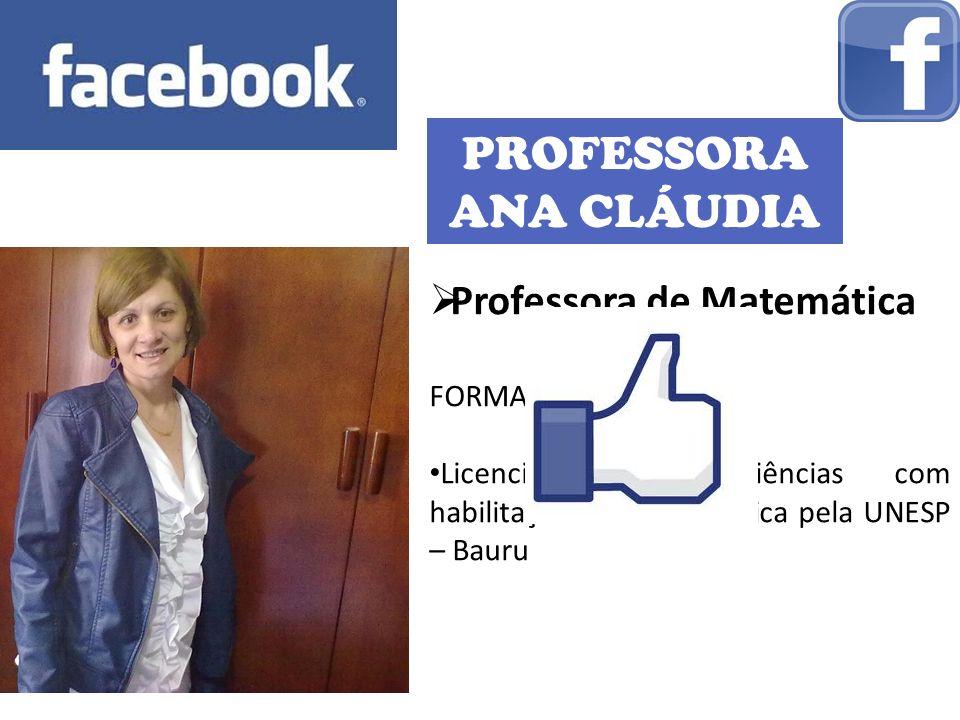 PROFESSORA ANA CLÁUDIA Professora de Matemática FORMAÇÃO: Licenciatura em Ciências com habilitação em Matemática pela UNESP – Bauru