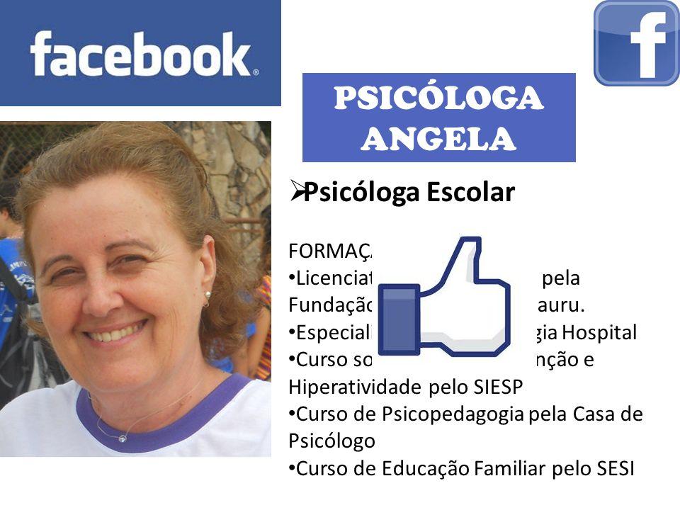 PSICÓLOGA ANGELA Psicóloga Escolar FORMAÇÃO: Licenciatura em Psicologia pela Fundação Educacional de Bauru. Especialização em Psicologia Hospital Curs