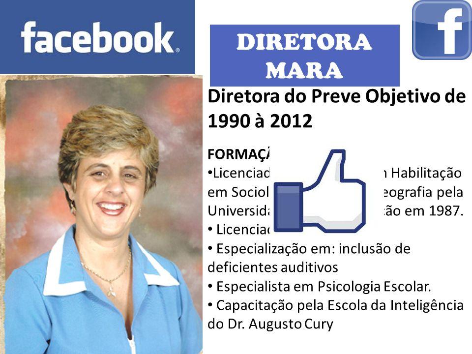 DIRETORA MARA Diretora do Preve Objetivo de 1990 à 2012 FORMAÇÃO: Licenciada em História com Habilitação em Sociologia, Filosofia e Geografia pela Universidade Sagrado Coração em 1987.