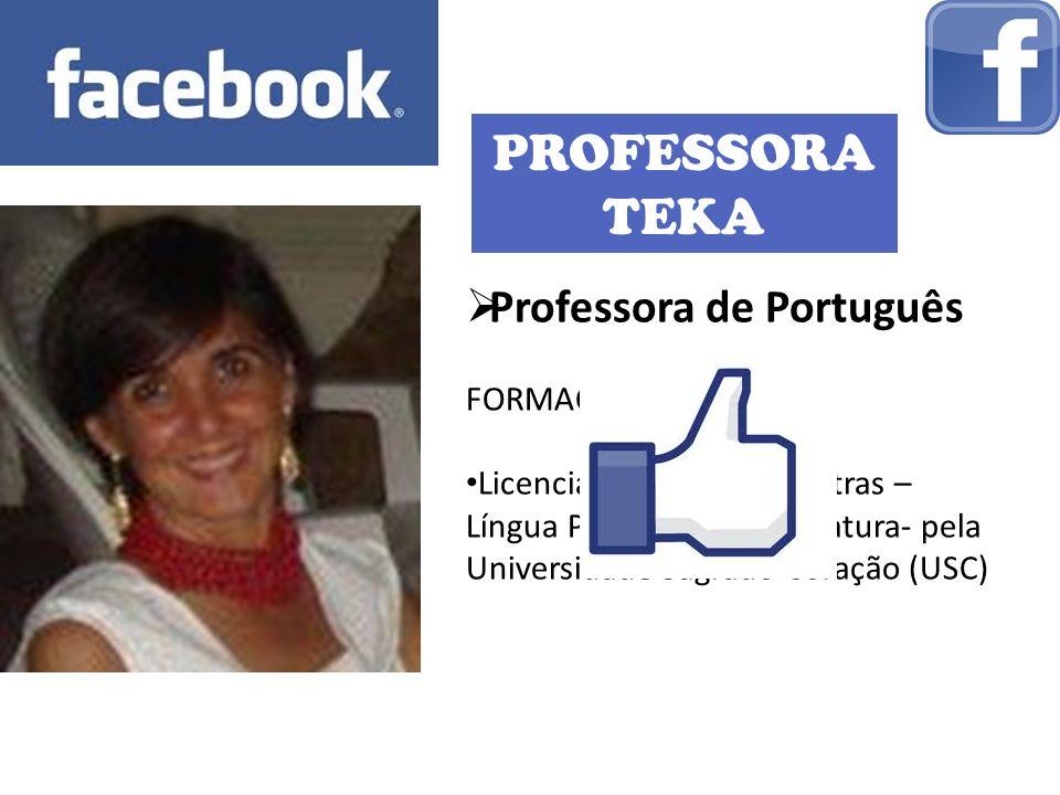 PROFESSORA TEKA Professora de Português FORMAÇÃO: Licenciatura Plena em Letras – Língua Portuguesa e Literatura- pela Universidade Sagrado Coração (US