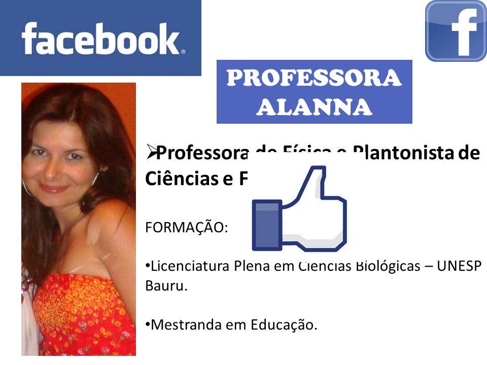 PROFESSORA ALANNA Professora de Física e Plantonista de Ciências e Física FORMAÇÃO: Licenciatura Plena em Ciências Biológicas – UNESP Bauru. Mestranda