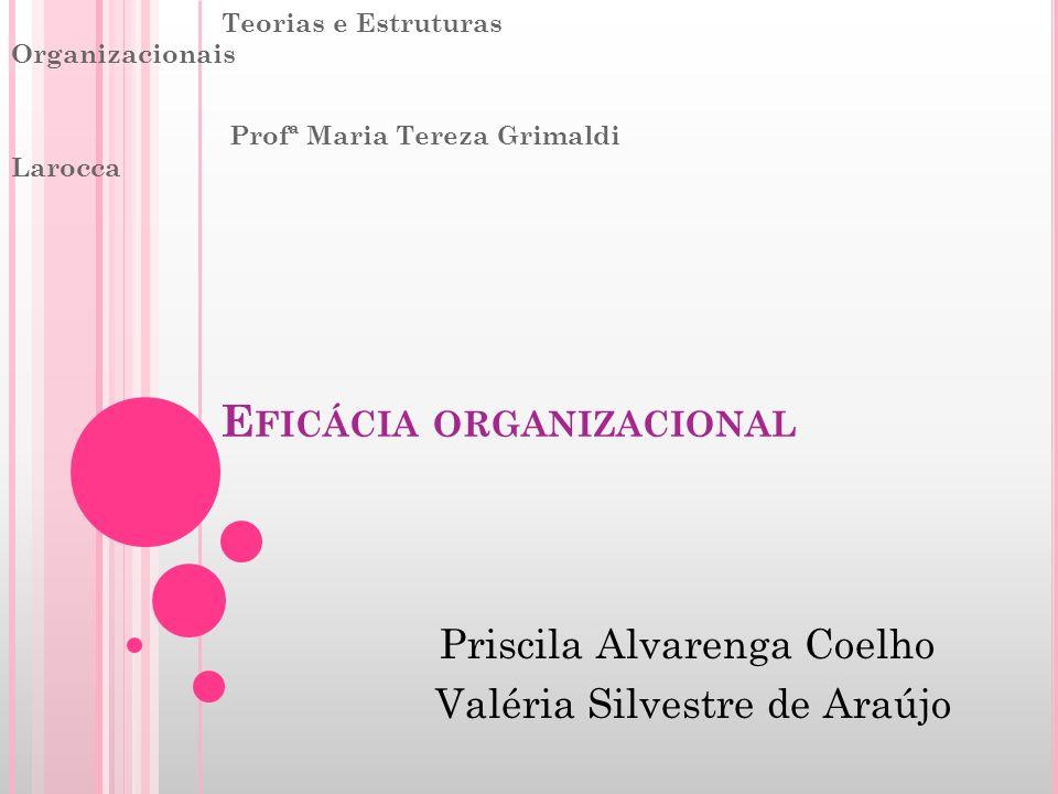 E FICÁCIA ORGANIZACIONAL Teorias e Estruturas Organizacionais Profª Maria Tereza Grimaldi Larocca Priscila Alvarenga Coelho Valéria Silvestre de Araúj
