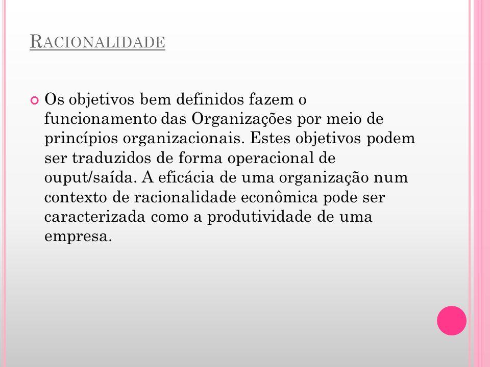 R ACIONALIDADE Os objetivos bem definidos fazem o funcionamento das Organizações por meio de princípios organizacionais. Estes objetivos podem ser tra