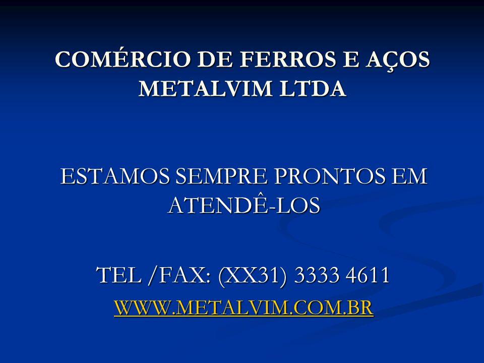 COMÉRCIO DE FERROS E AÇOS METALVIM LTDA ESTAMOS SEMPRE PRONTOS EM ATENDÊ-LOS TEL /FAX: (XX31) 3333 4611 WWW.METALVIM.COM.BR