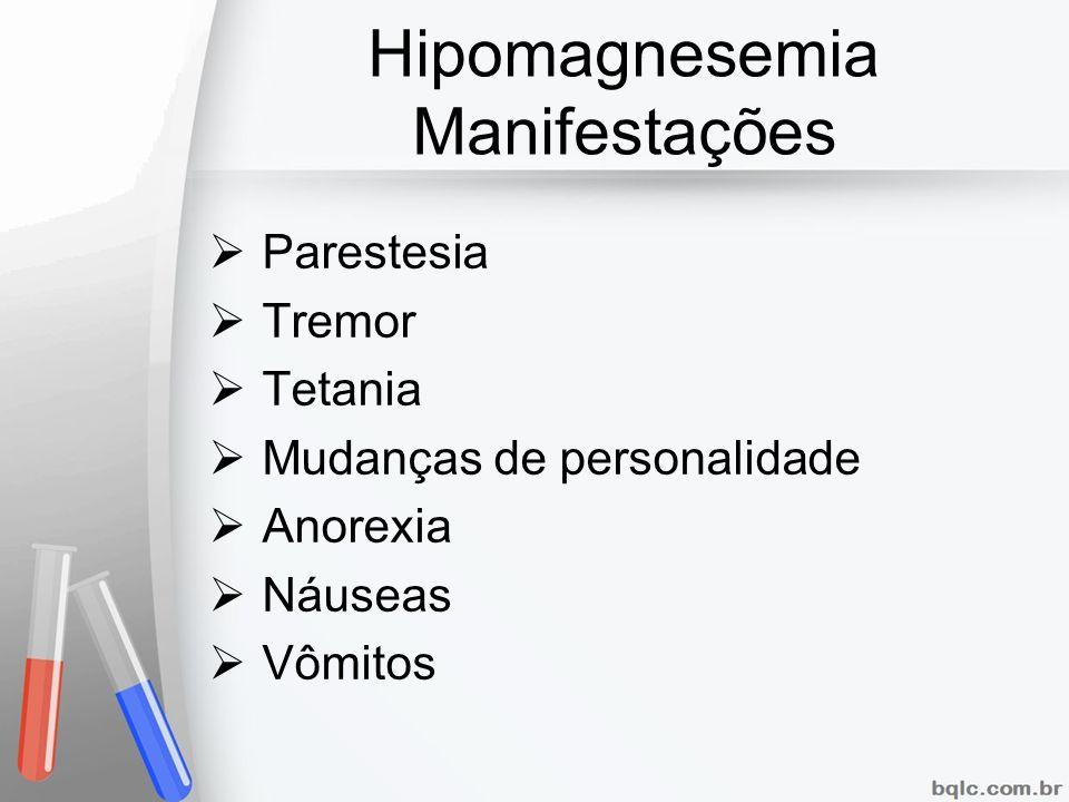 Hipomagnesemia Manifestações Parestesia Tremor Tetania Mudanças de personalidade Anorexia Náuseas Vômitos