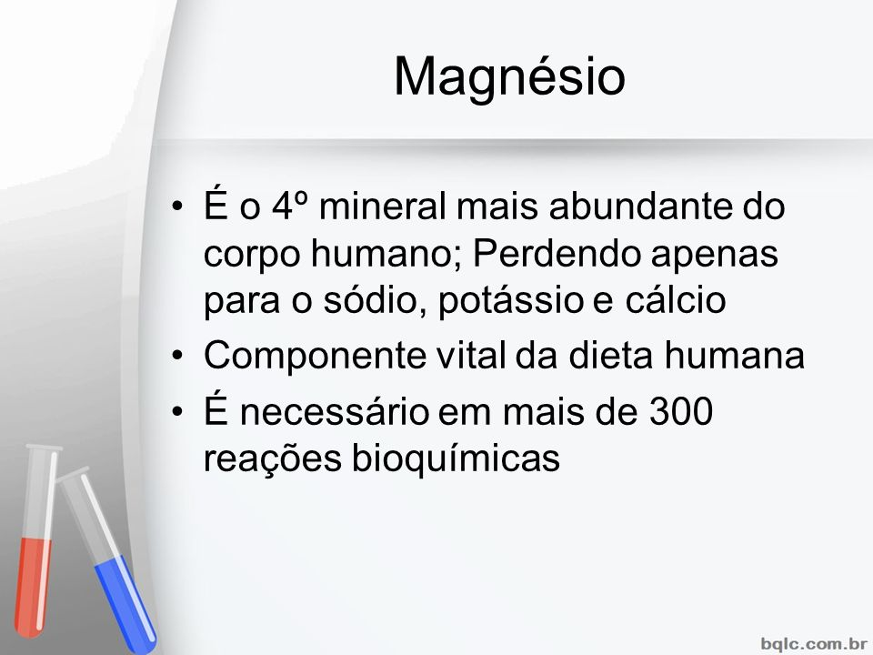 Magnésio É o 4º mineral mais abundante do corpo humano; Perdendo apenas para o sódio, potássio e cálcio Componente vital da dieta humana É necessário